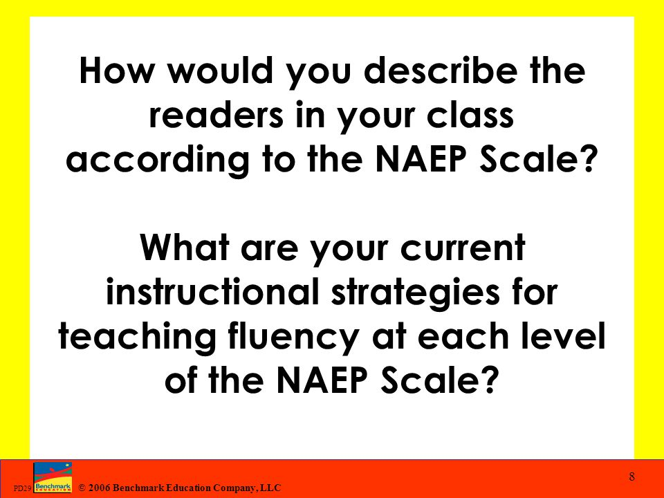 © 2006 Benchmark Education Company, LLC PD29 8 How would you describe the readers in your class according to the NAEP Scale? What are your current ins