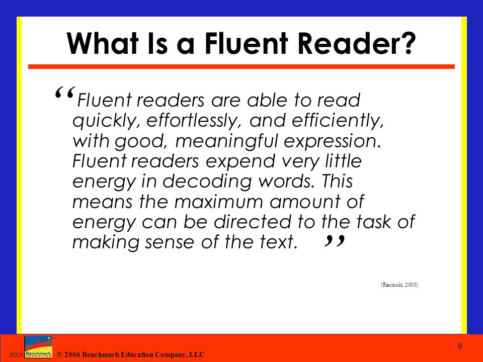 "© 2006 Benchmark Education Company, LLC PD29 9 What Is a Fluent Reader? "" Fluent readers are able to read quickly, effortlessly, and efficiently, with"