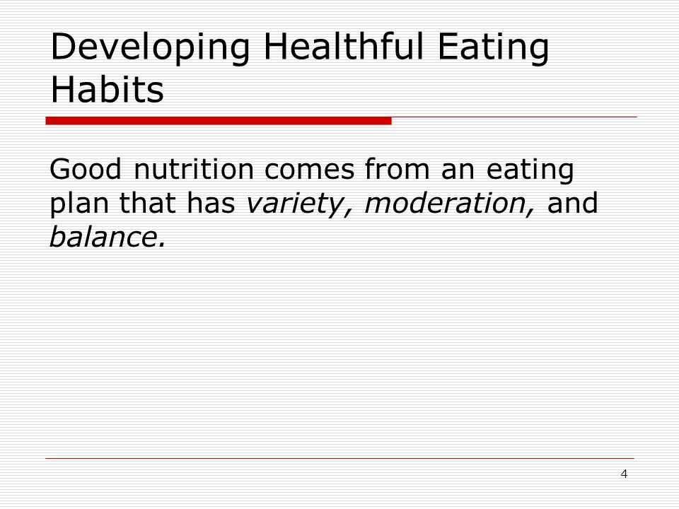 Developing Healthful Eating Habits Good nutrition comes from an eating plan that has variety, moderation, and balance.