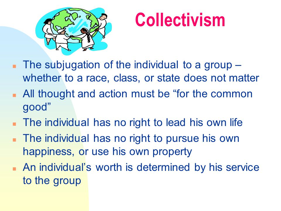 Collectivism n The subjugation of the individual to a group – whether to a race, class, or state does not matter n All thought and action must be for the common good n The individual has no right to lead his own life n The individual has no right to pursue his own happiness, or use his own property n An individual's worth is determined by his service to the group