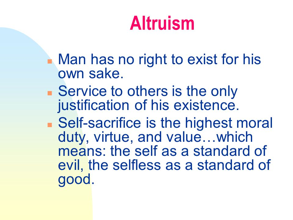 Altruism n Man has no right to exist for his own sake.