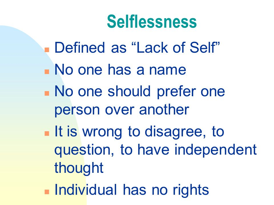 Selflessness n Defined as Lack of Self n No one has a name n No one should prefer one person over another n It is wrong to disagree, to question, to have independent thought n Individual has no rights