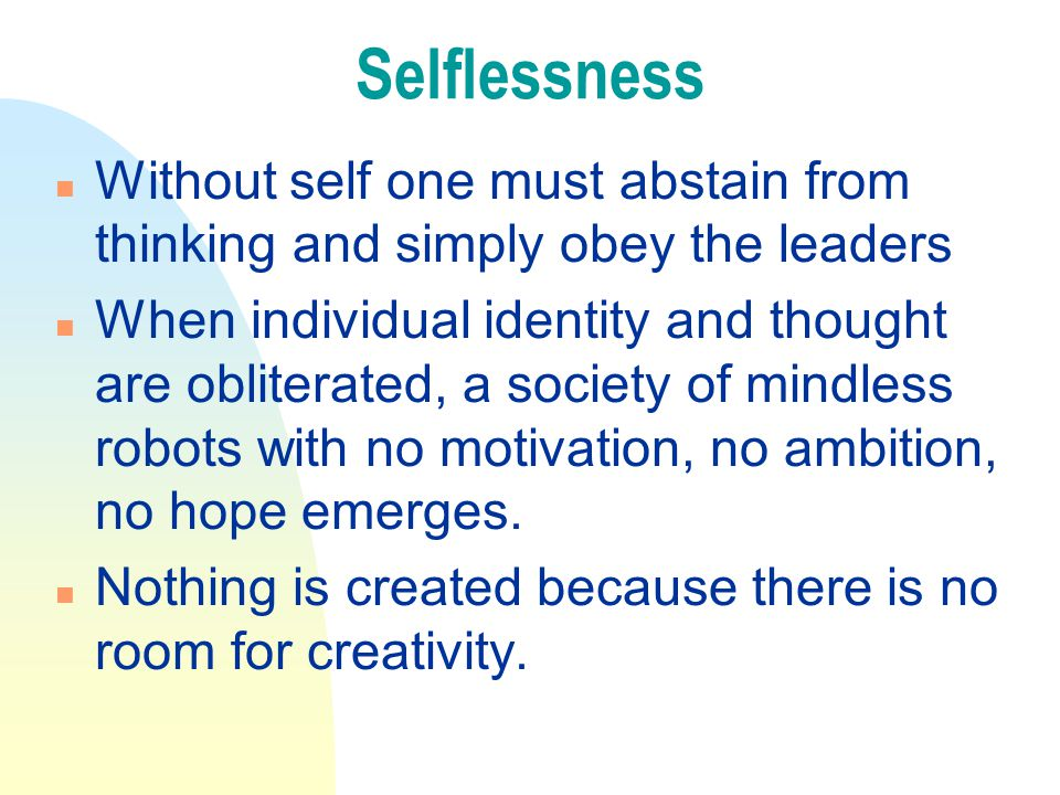 Selflessness n Without self one must abstain from thinking and simply obey the leaders n When individual identity and thought are obliterated, a society of mindless robots with no motivation, no ambition, no hope emerges.