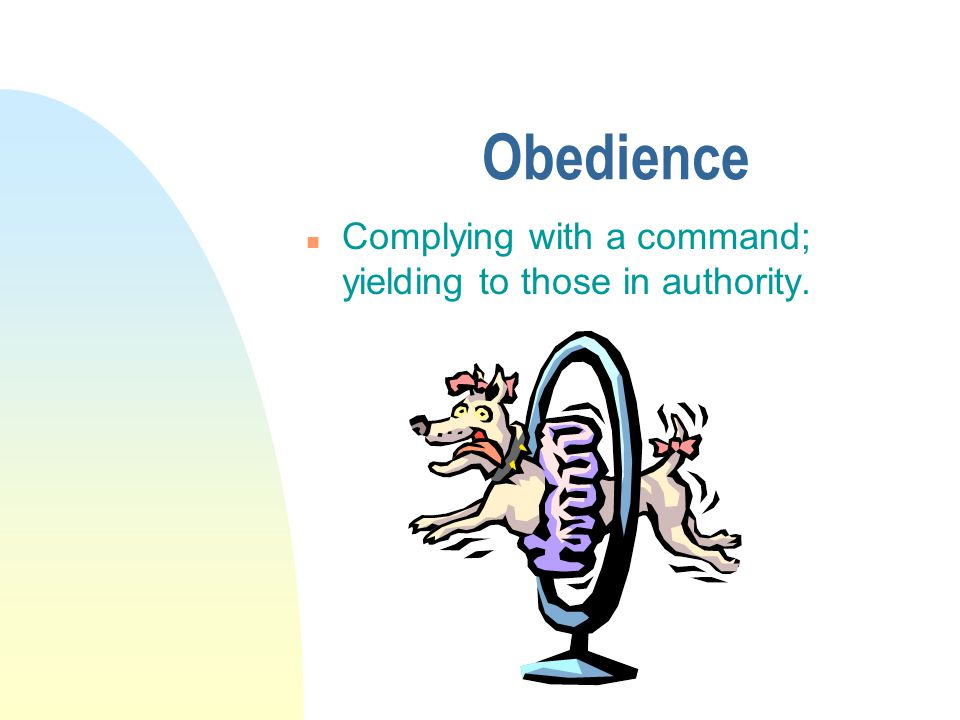 Obedience n Complying with a command; yielding to those in authority.