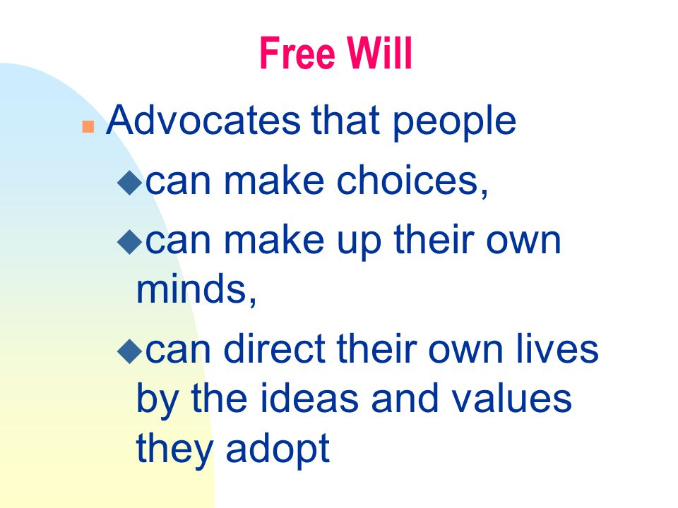 Free Will n Advocates that people u can make choices, u can make up their own minds, u can direct their own lives by the ideas and values they adopt