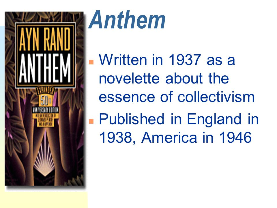 Anthem n Written in 1937 as a novelette about the essence of collectivism n Published in England in 1938, America in 1946