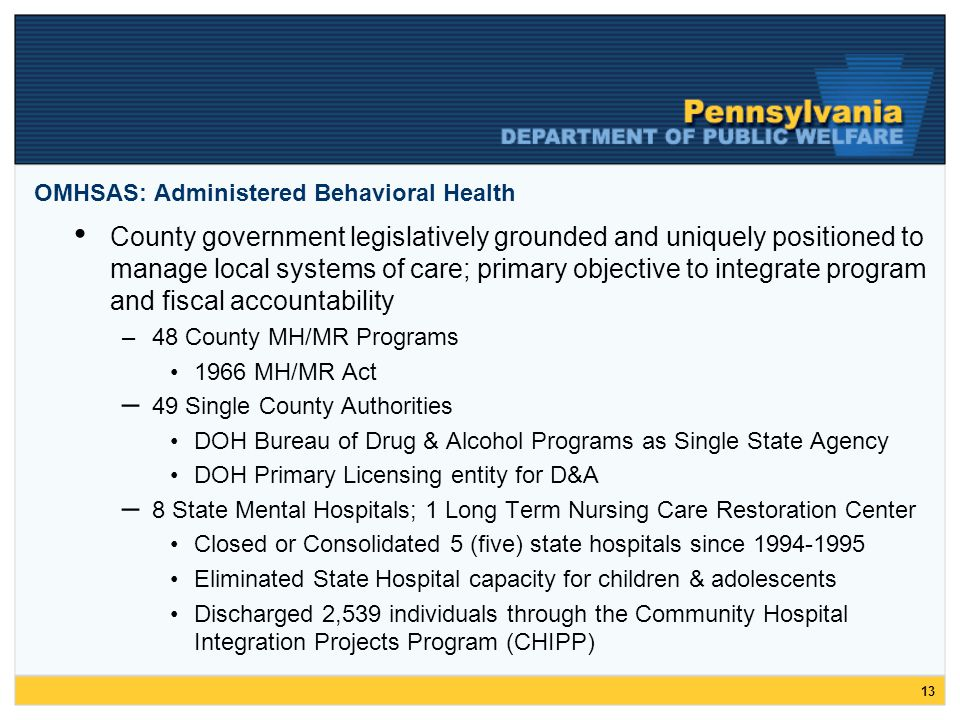 13 OMHSAS: Administered Behavioral Health County government legislatively grounded and uniquely positioned to manage local systems of care; primary objective to integrate program and fiscal accountability –48 County MH/MR Programs 1966 MH/MR Act – 49 Single County Authorities DOH Bureau of Drug & Alcohol Programs as Single State Agency DOH Primary Licensing entity for D&A – 8 State Mental Hospitals; 1 Long Term Nursing Care Restoration Center Closed or Consolidated 5 (five) state hospitals since 1994-1995 Eliminated State Hospital capacity for children & adolescents Discharged 2,539 individuals through the Community Hospital Integration Projects Program (CHIPP)
