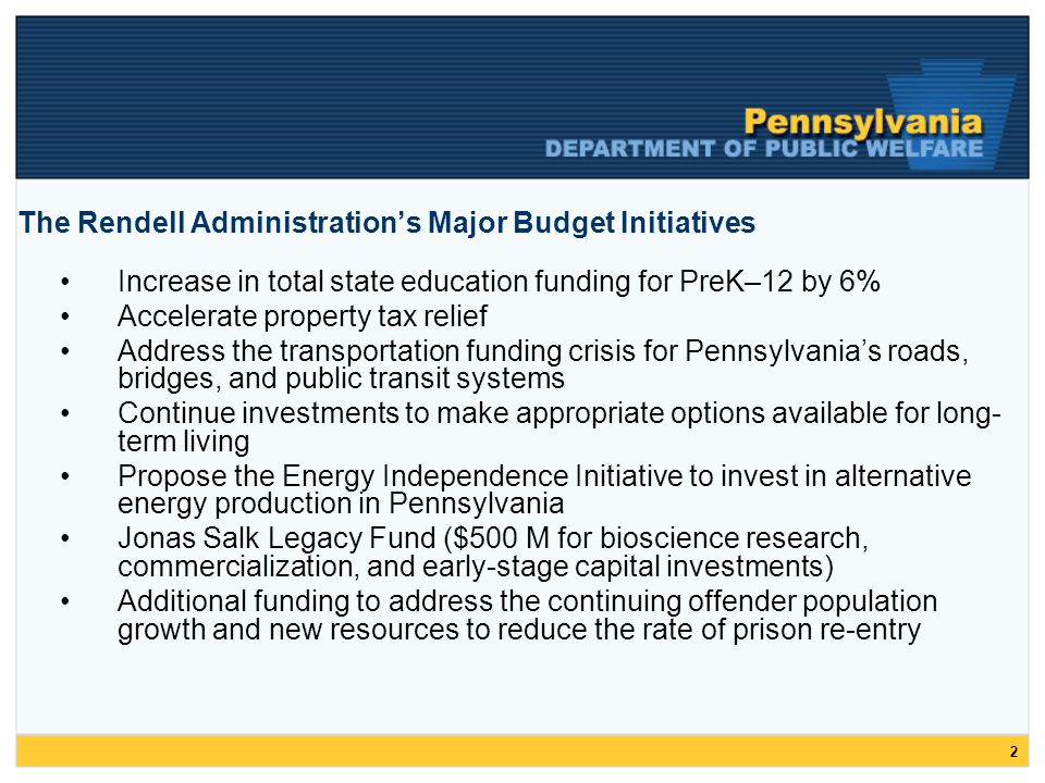 2 The Rendell Administration's Major Budget Initiatives Increase in total state education funding for PreK–12 by 6% Accelerate property tax relief Address the transportation funding crisis for Pennsylvania's roads, bridges, and public transit systems Continue investments to make appropriate options available for long- term living Propose the Energy Independence Initiative to invest in alternative energy production in Pennsylvania Jonas Salk Legacy Fund ($500 M for bioscience research, commercialization, and early-stage capital investments) Additional funding to address the continuing offender population growth and new resources to reduce the rate of prison re-entry