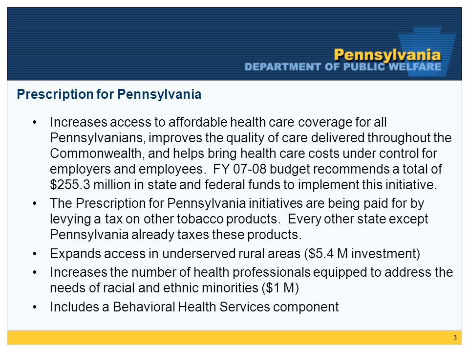 3 Prescription for Pennsylvania Increases access to affordable health care coverage for all Pennsylvanians, improves the quality of care delivered throughout the Commonwealth, and helps bring health care costs under control for employers and employees.