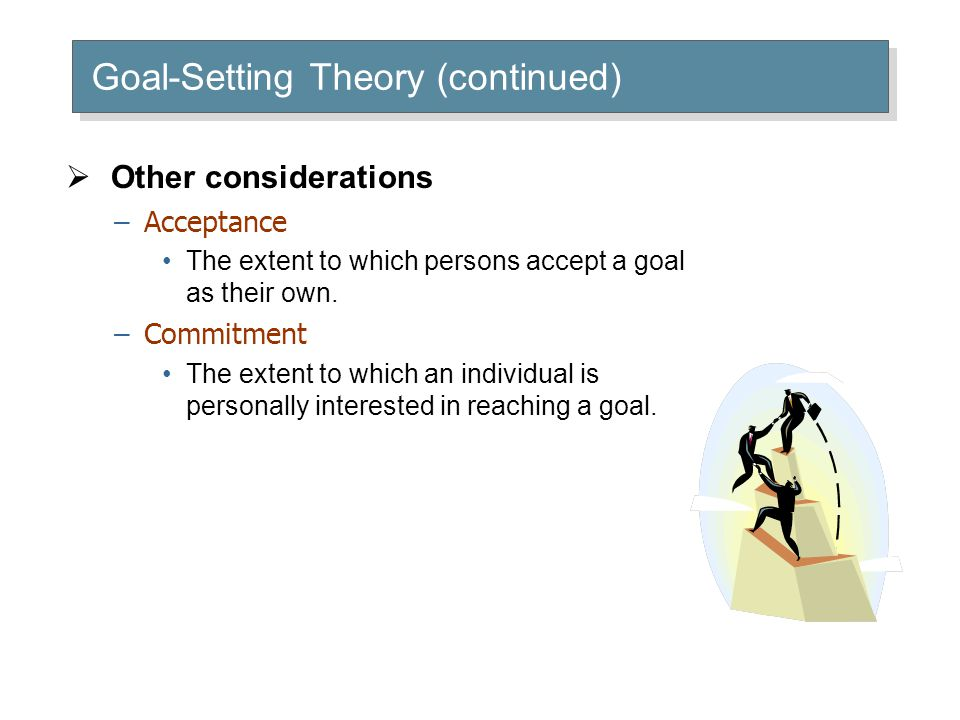  Other considerations –Acceptance The extent to which persons accept a goal as their own. –Commitment The extent to which an individual is personally
