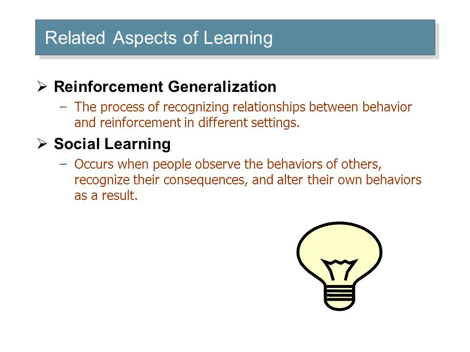 Related Aspects of Learning  Reinforcement Generalization –The process of recognizing relationships between behavior and reinforcement in different s
