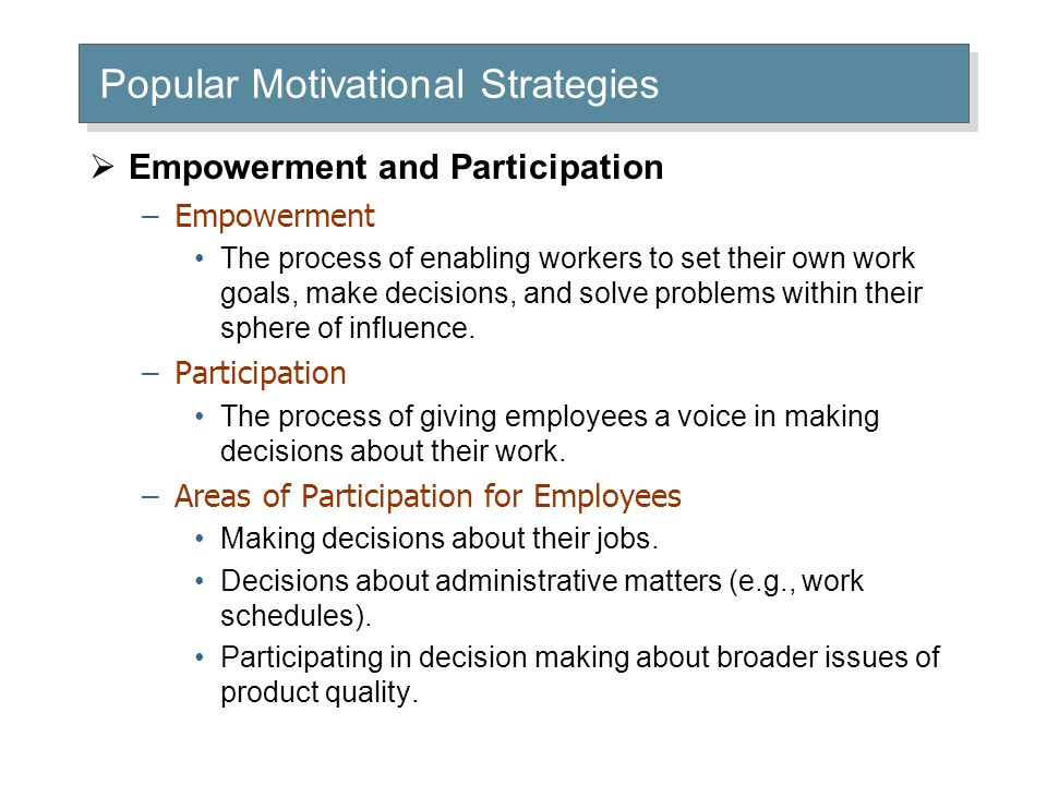 Popular Motivational Strategies  Empowerment and Participation –Empowerment The process of enabling workers to set their own work goals, make decisio
