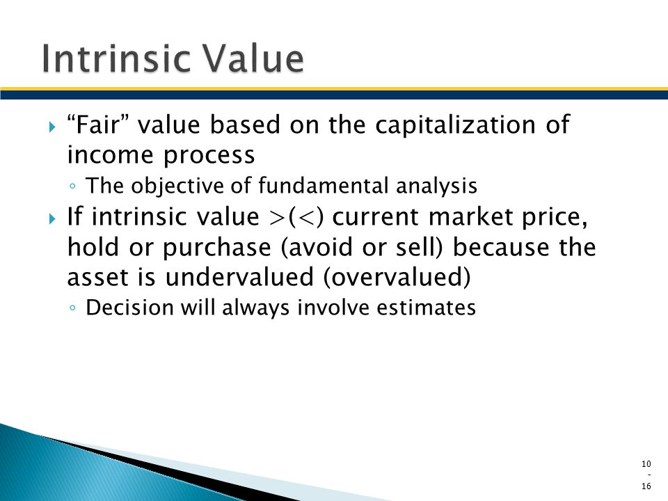 " ""Fair"" value based on the capitalization of income process ◦ The objective of fundamental analysis  If intrinsic value >(<) current market price, h"