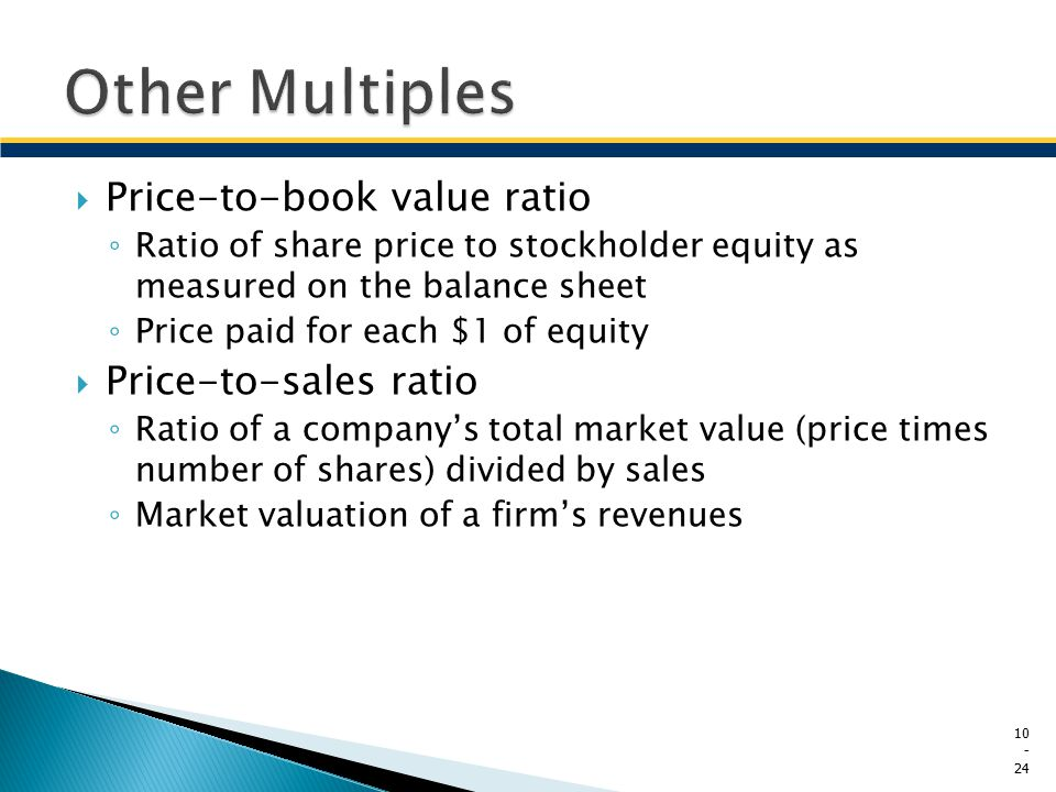  Price-to-book value ratio ◦ Ratio of share price to stockholder equity as measured on the balance sheet ◦ Price paid for each $1 of equity  Price-t