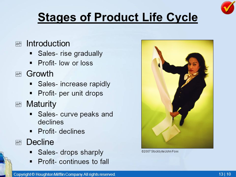 Copyright © Houghton Mifflin Company. All rights reserved. 13 | 10 Stages of Product Life Cycle  Introduction  Sales- rise gradually  Profit- low o