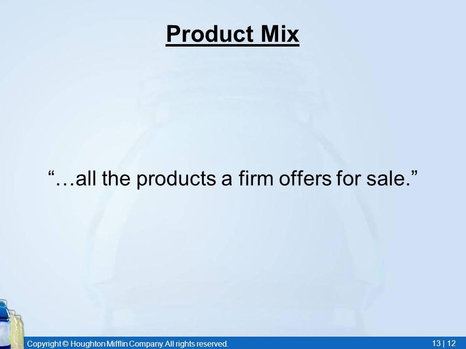 "Copyright © Houghton Mifflin Company. All rights reserved. 13 | 12 Product Mix ""…all the products a firm offers for sale."""