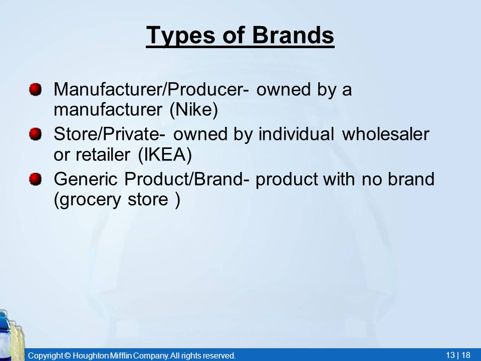Copyright © Houghton Mifflin Company. All rights reserved. 13 | 18 Types of Brands Manufacturer/Producer- owned by a manufacturer (Nike) Store/Private