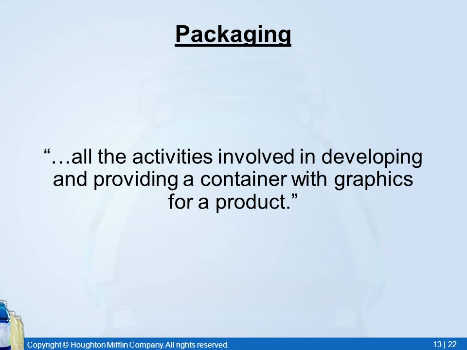 "Copyright © Houghton Mifflin Company. All rights reserved. 13 | 22 Packaging ""…all the activities involved in developing and providing a container wit"