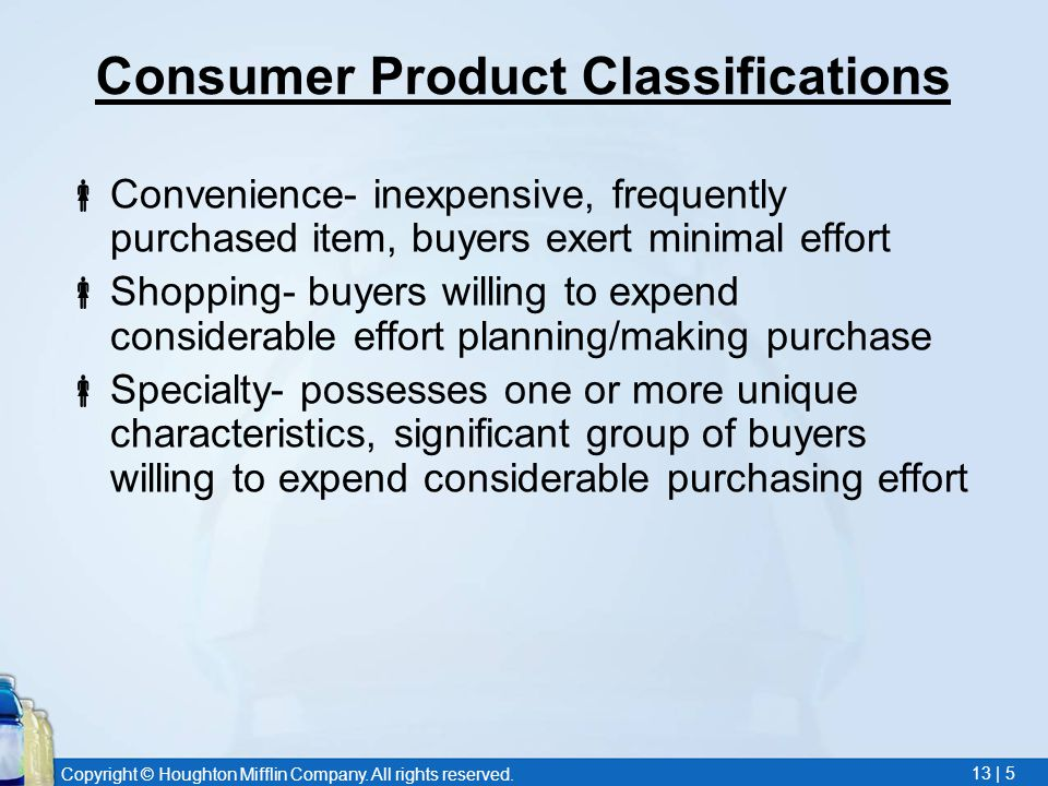 Copyright © Houghton Mifflin Company. All rights reserved. 13 | 5 Consumer Product Classifications  Convenience- inexpensive, frequently purchased it