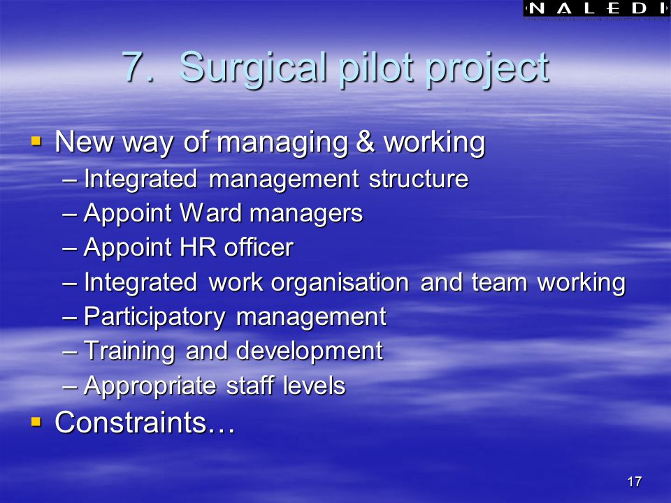 17 7. Surgical pilot project  New way of managing & working –Integrated management structure –Appoint Ward managers –Appoint HR officer –Integrated w