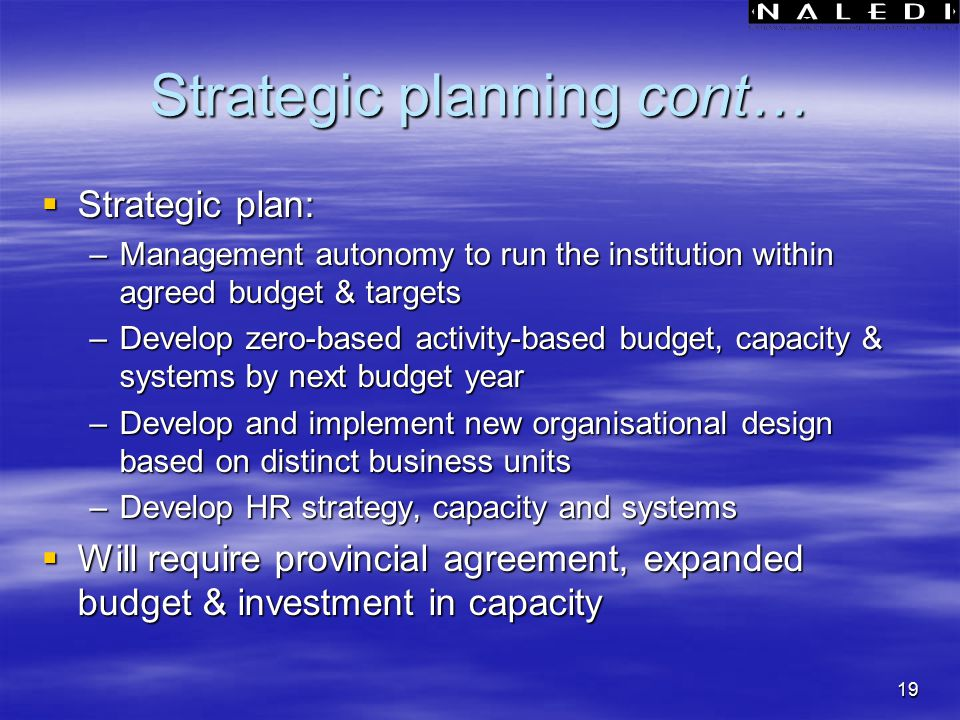 19 Strategic planning cont…  Strategic plan: –Management autonomy to run the institution within agreed budget & targets –Develop zero-based activity-based budget, capacity & systems by next budget year –Develop and implement new organisational design based on distinct business units –Develop HR strategy, capacity and systems  Will require provincial agreement, expanded budget & investment in capacity