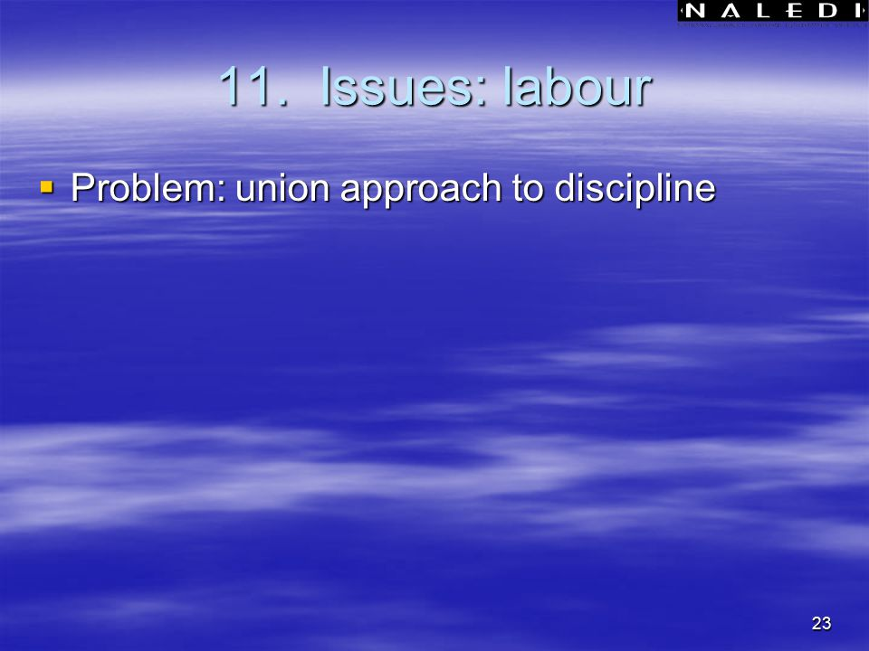 23 11. Issues: labour  Problem: union approach to discipline