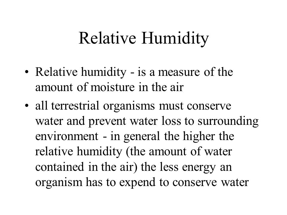 Relative Humidity Relative humidity - is a measure of the amount of moisture in the air all terrestrial organisms must conserve water and prevent water loss to surrounding environment - in general the higher the relative humidity (the amount of water contained in the air) the less energy an organism has to expend to conserve water