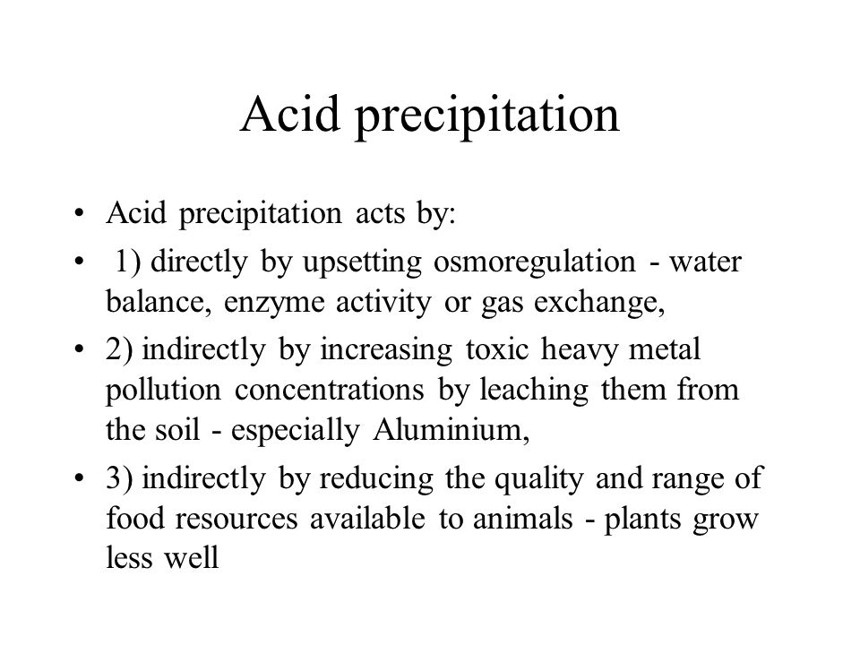 Acid precipitation Acid precipitation acts by: 1) directly by upsetting osmoregulation - water balance, enzyme activity or gas exchange, 2) indirectly by increasing toxic heavy metal pollution concentrations by leaching them from the soil - especially Aluminium, 3) indirectly by reducing the quality and range of food resources available to animals - plants grow less well