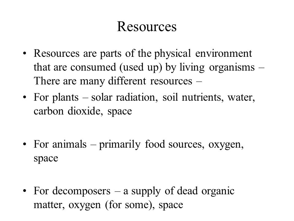 Resources Resources are parts of the physical environment that are consumed (used up) by living organisms – There are many different resources – For plants – solar radiation, soil nutrients, water, carbon dioxide, space For animals – primarily food sources, oxygen, space For decomposers – a supply of dead organic matter, oxygen (for some), space