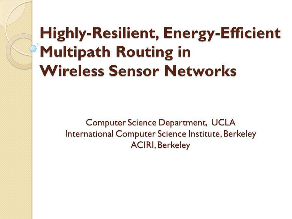 Highly-Resilient, Energy-Efficient Multipath Routing in Wireless Sensor Networks Computer Science Department, UCLA International Computer Science Institute, Berkeley ACIRI, Berkeley