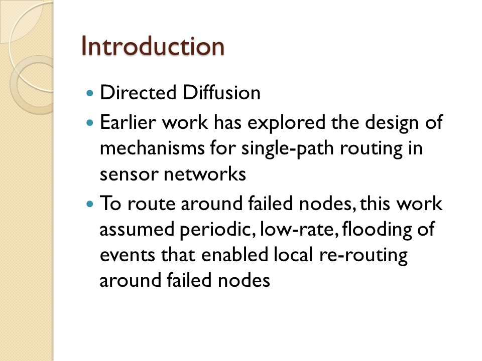 Introduction Directed Diffusion Earlier work has explored the design of mechanisms for single-path routing in sensor networks To route around failed nodes, this work assumed periodic, low-rate, flooding of events that enabled local re-routing around failed nodes