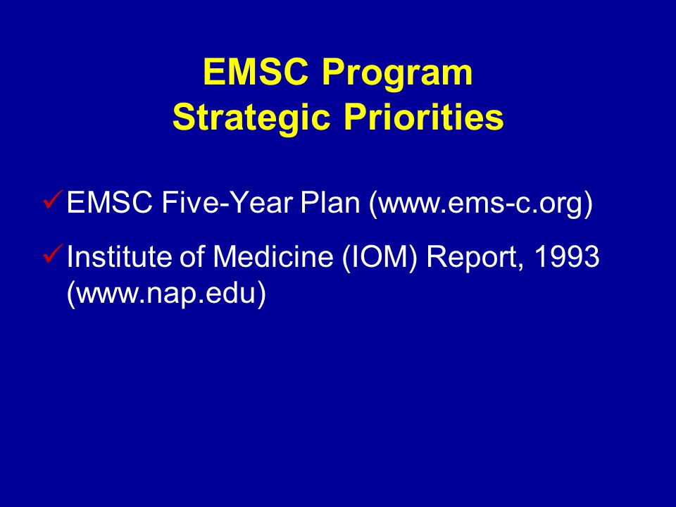 EMSC Program Strategic Priorities EMSC Five-Year Plan (www.ems-c.org) Institute of Medicine (IOM) Report, 1993 (www.nap.edu)