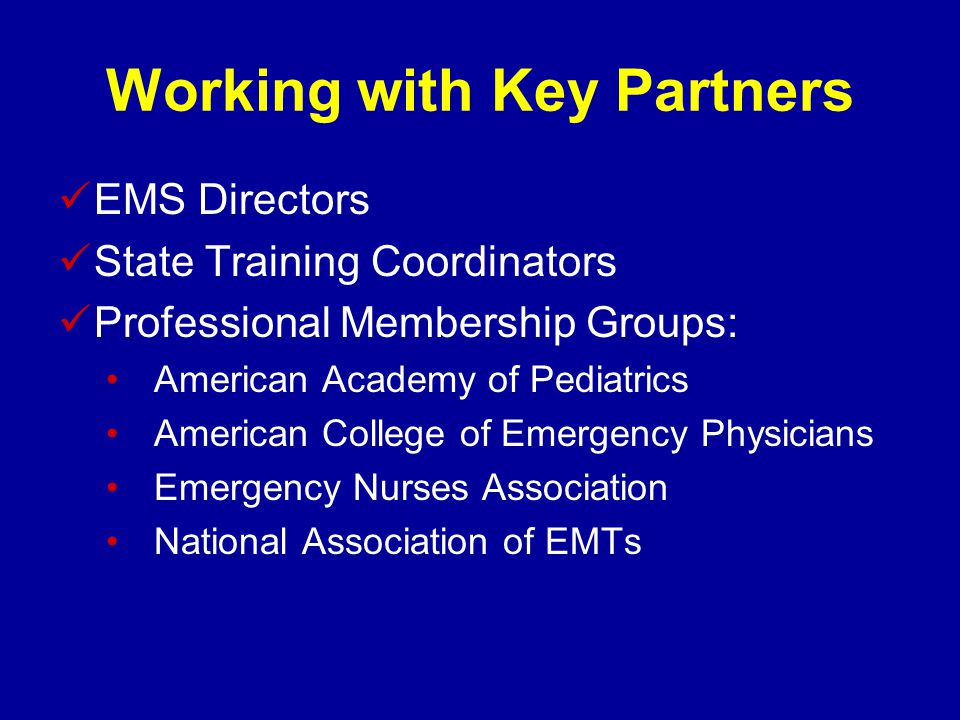 Working with Key Partners EMS Directors State Training Coordinators Professional Membership Groups: American Academy of Pediatrics American College of Emergency Physicians Emergency Nurses Association National Association of EMTs