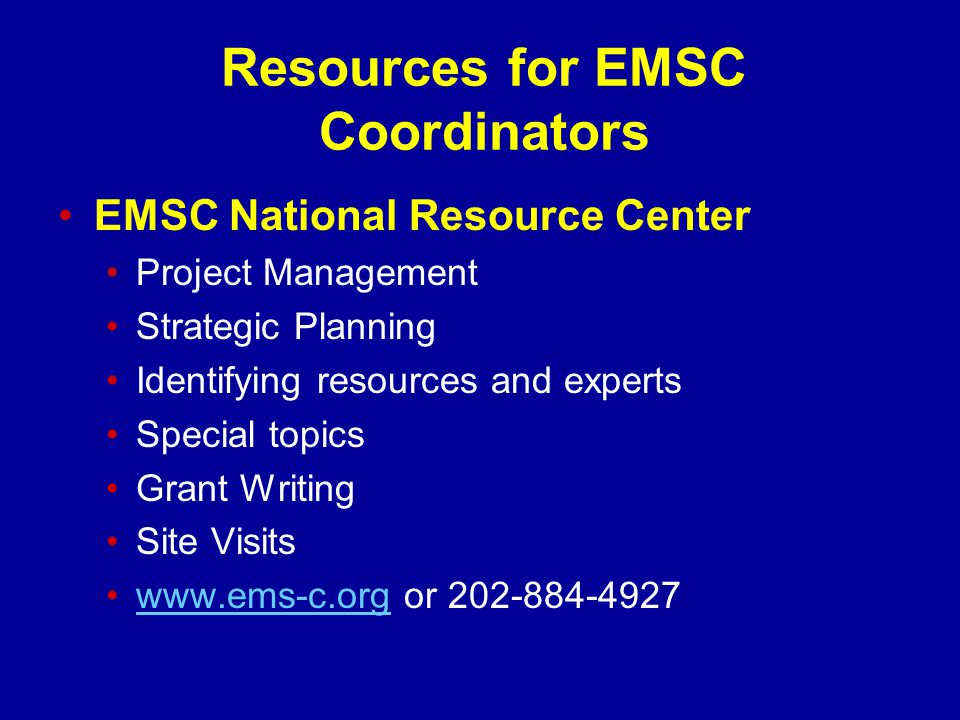 Resources for EMSC Coordinators EMSC National Resource Center Project Management Strategic Planning Identifying resources and experts Special topics Grant Writing Site Visits www.ems-c.org or 202-884-4927www.ems-c.org