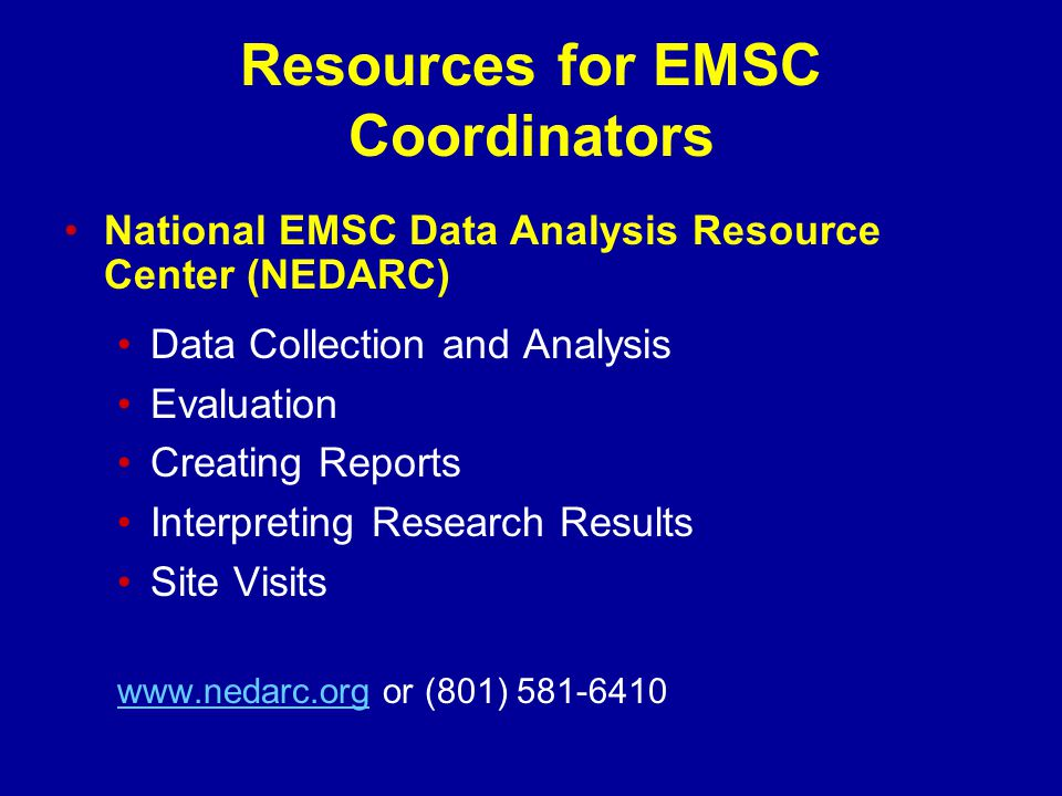 Resources for EMSC Coordinators National EMSC Data Analysis Resource Center (NEDARC) Data Collection and Analysis Evaluation Creating Reports Interpreting Research Results Site Visits www.nedarc.orgwww.nedarc.org or (801) 581-6410