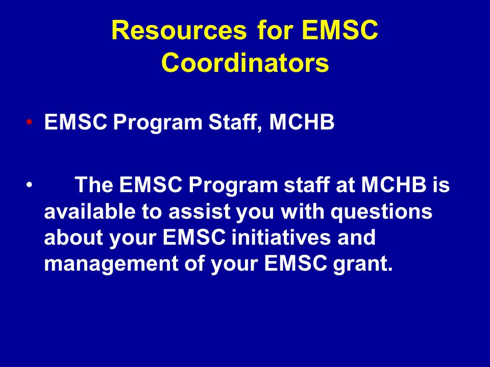 Resources for EMSC Coordinators EMSC Program Staff, MCHB The EMSC Program staff at MCHB is available to assist you with questions about your EMSC initiatives and management of your EMSC grant.