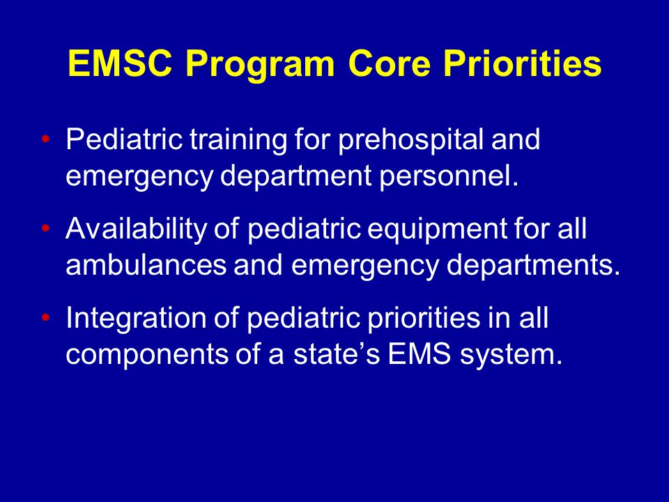 EMSC Program Core Priorities Pediatric training for prehospital and emergency department personnel.