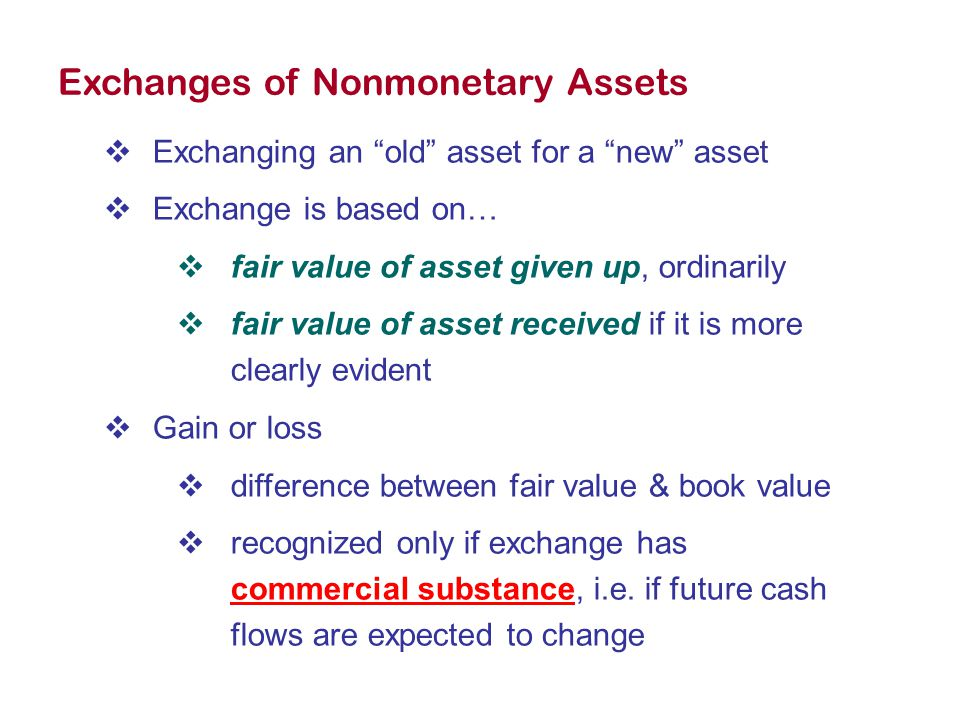 Exchanges of Nonmonetary Assets  Exchanging an old asset for a new asset  Exchange is based on…  fair value of asset given up, ordinarily  fair value of asset received if it is more clearly evident  Gain or loss  difference between fair value & book value  recognized only if exchange has commercial substance, i.e.