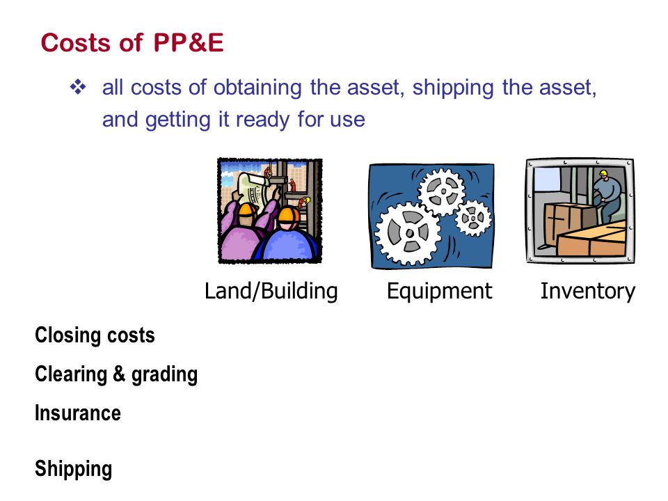 Costs of PP&E  all costs of obtaining the asset, shipping the asset, and getting it ready for use Land/BuildingEquipmentInventory Closing costs Clearing & grading Insurance Shipping