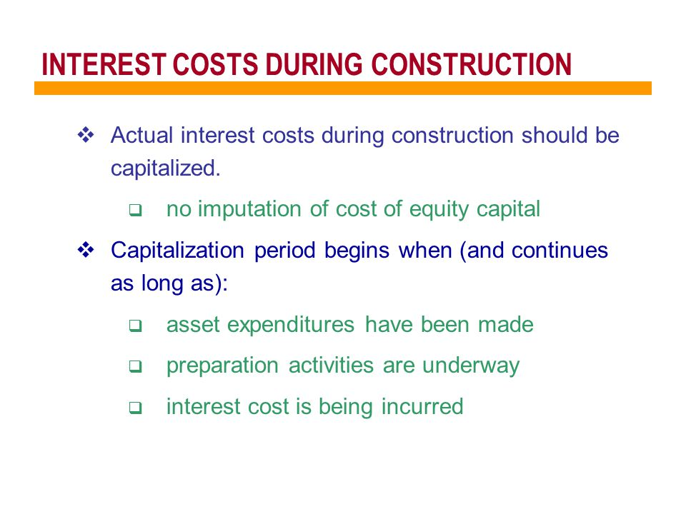  Actual interest costs during construction should be capitalized.
