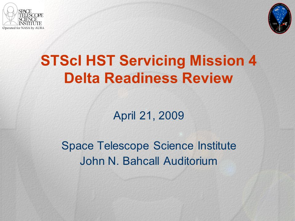 STScI HST Servicing Mission 4 Delta Readiness Review April 21, 2009 Space Telescope Science Institute John N. Bahcall Auditorium