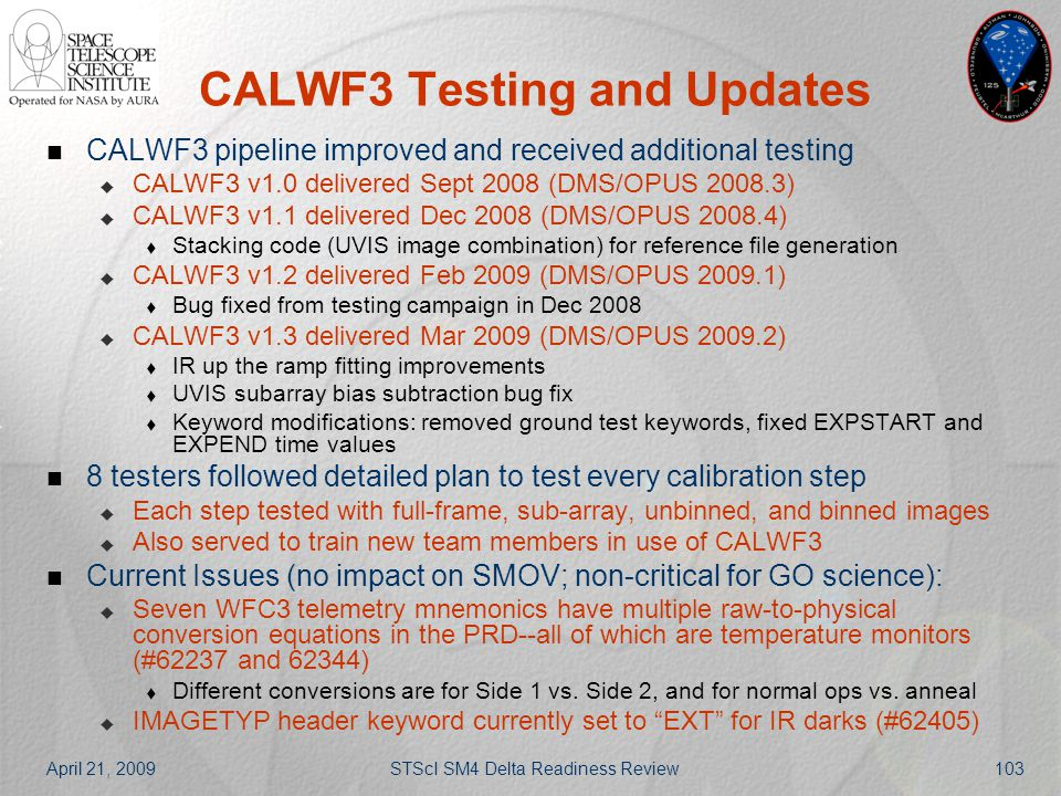 April 21, 2009STScI SM4 Delta Readiness Review103 CALWF3 Testing and Updates CALWF3 pipeline improved and received additional testing  CALWF3 v1.0 de
