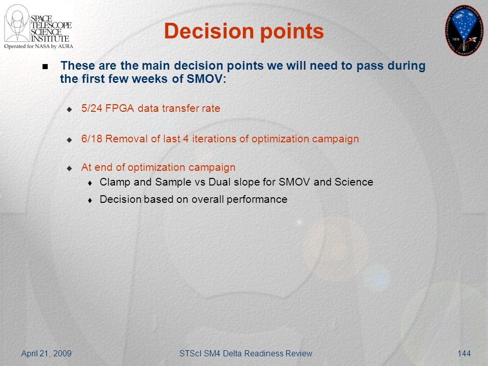 April 21, 2009STScI SM4 Delta Readiness Review144 Decision points These are the main decision points we will need to pass during the first few weeks o