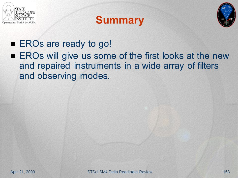 April 21, 2009STScI SM4 Delta Readiness Review163 Summary EROs are ready to go! EROs will give us some of the first looks at the new and repaired inst