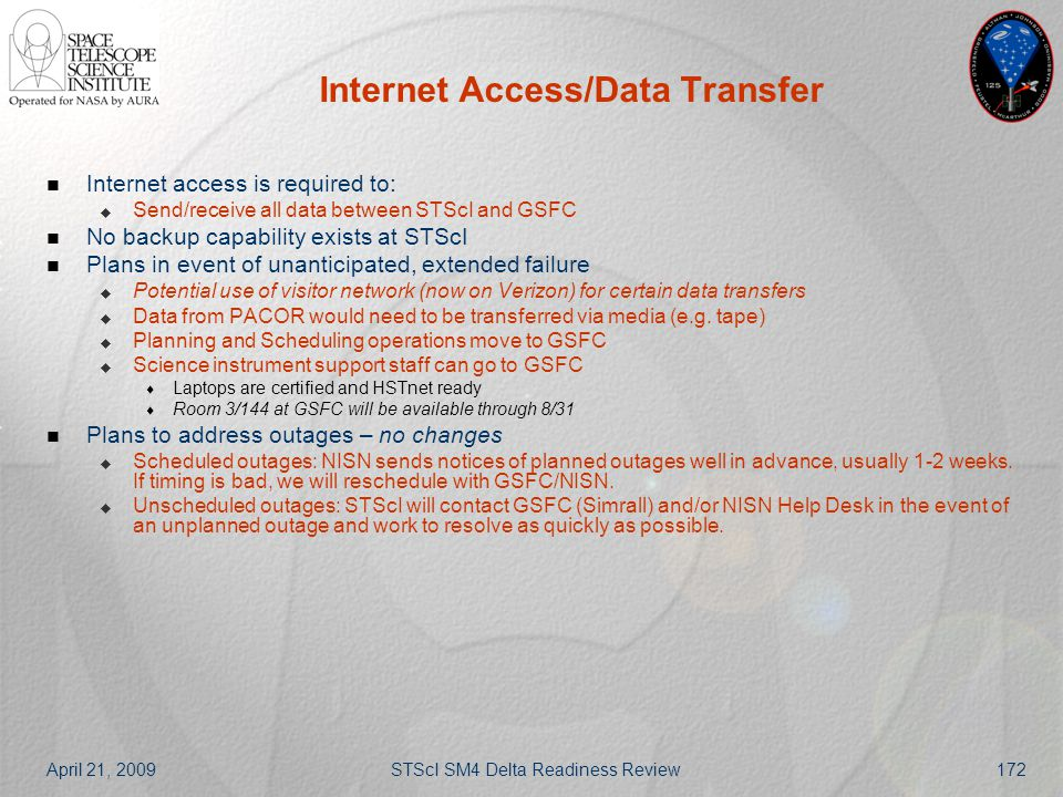 April 21, 2009STScI SM4 Delta Readiness Review172 Internet Access/Data Transfer Internet access is required to:  Send/receive all data between STScI