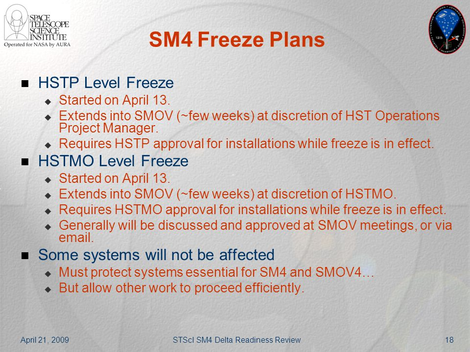 April 21, 2009STScI SM4 Delta Readiness Review18 SM4 Freeze Plans HSTP Level Freeze  Started on April 13.  Extends into SMOV (~few weeks) at discret