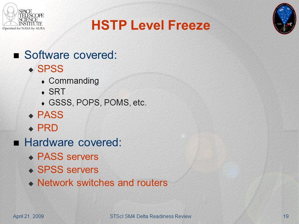 April 21, 2009STScI SM4 Delta Readiness Review19 HSTP Level Freeze Software covered:  SPSS  Commanding  SRT  GSSS, POPS, POMS, etc.  PASS  PRD H