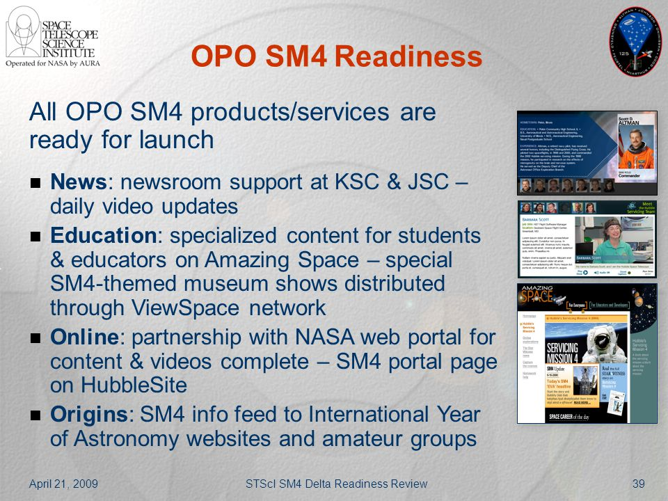 April 21, 2009STScI SM4 Delta Readiness Review39 OPO SM4 Readiness All OPO SM4 products/services are ready for launch News: newsroom support at KSC &