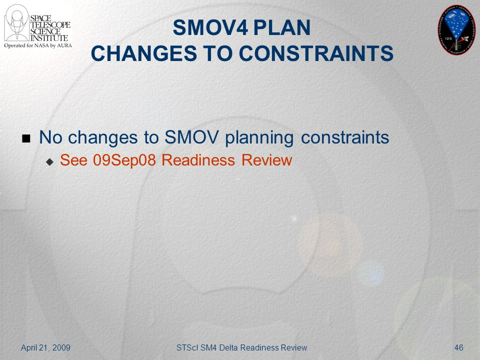 April 21, 2009STScI SM4 Delta Readiness Review46 SMOV4 PLAN CHANGES TO CONSTRAINTS No changes to SMOV planning constraints  See 09Sep08 Readiness Rev
