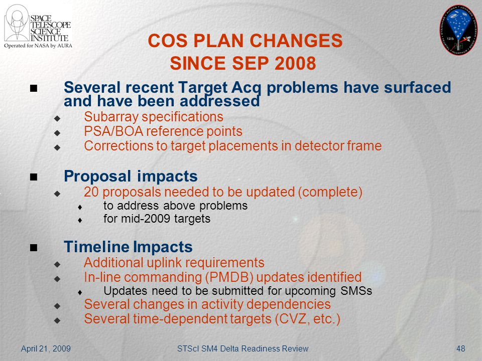 April 21, 2009STScI SM4 Delta Readiness Review48 COS PLAN CHANGES SINCE SEP 2008 Several recent Target Acq problems have surfaced and have been addres